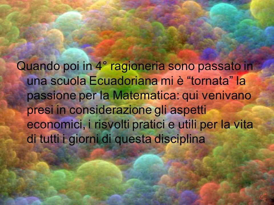 Quando poi in 4° ragioneria sono passato in una scuola Ecuadoriana mi è tornata la passione per la Matematica: qui venivano presi in considerazione gl