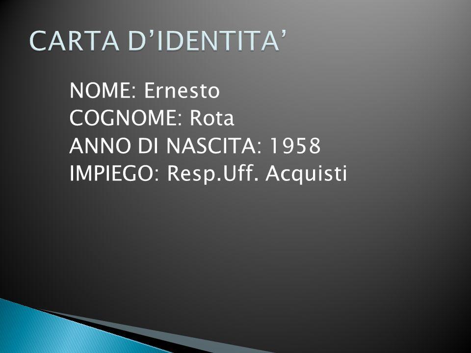 NOME: Ernesto COGNOME: Rota ANNO DI NASCITA: 1958 IMPIEGO: Resp.Uff. Acquisti