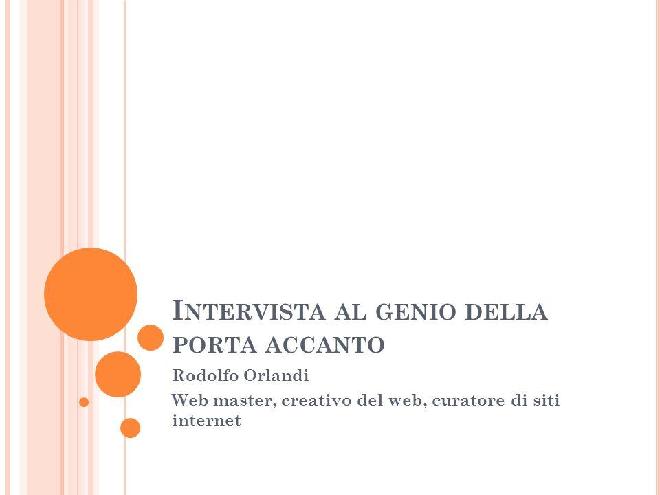 I NTERVISTA AL GENIO DELLA PORTA ACCANTO Rodolfo Orlandi Web master, creativo del web, curatore di siti internet