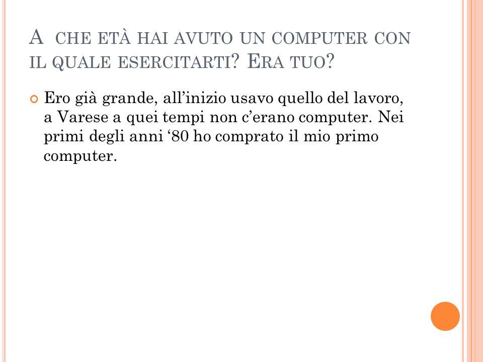 A CHE ETÀ HAI AVUTO UN COMPUTER CON IL QUALE ESERCITARTI ? E RA TUO ? Ero già grande, allinizio usavo quello del lavoro, a Varese a quei tempi non cer