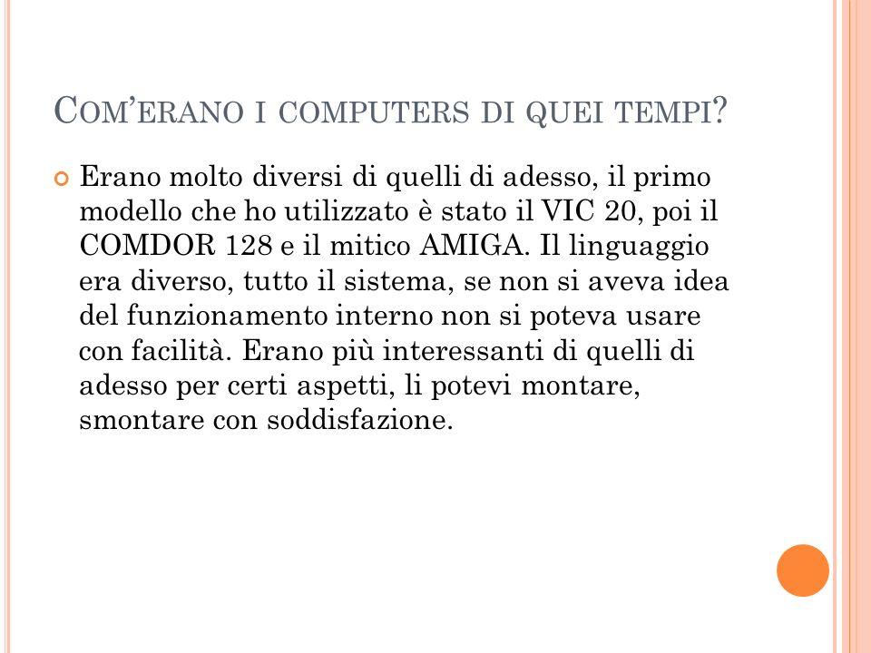 C OM ERANO I COMPUTERS DI QUEI TEMPI ? Erano molto diversi di quelli di adesso, il primo modello che ho utilizzato è stato il VIC 20, poi il COMDOR 12