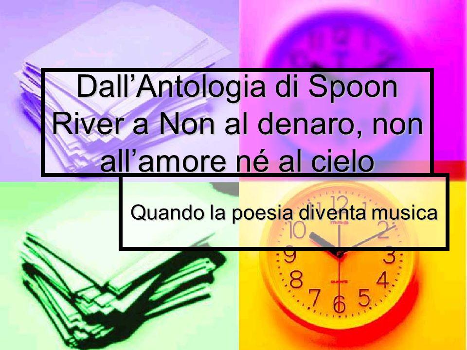 DallAntologia di Spoon River a Non al denaro, non allamore né al cielo Quando la poesia diventa musica