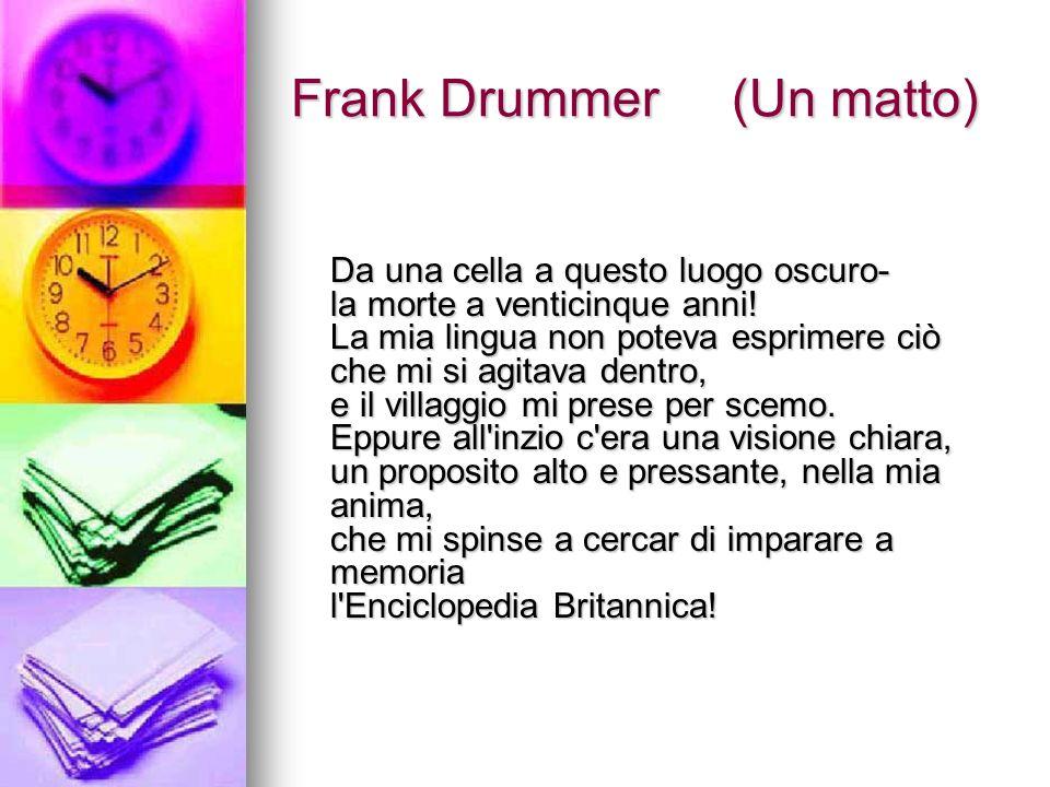 Frank Drummer (Un matto) Da una cella a questo luogo oscuro- la morte a venticinque anni! La mia lingua non poteva esprimere ciò che mi si agitava den