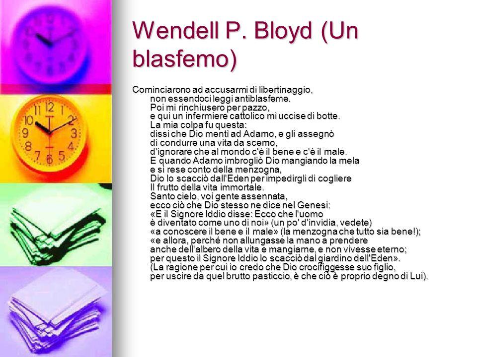 Wendell P. Bloyd (Un blasfemo) Cominciarono ad accusarmi di libertinaggio, non essendoci leggi antiblasfeme. Poi mi rinchiusero per pazzo, e qui un in