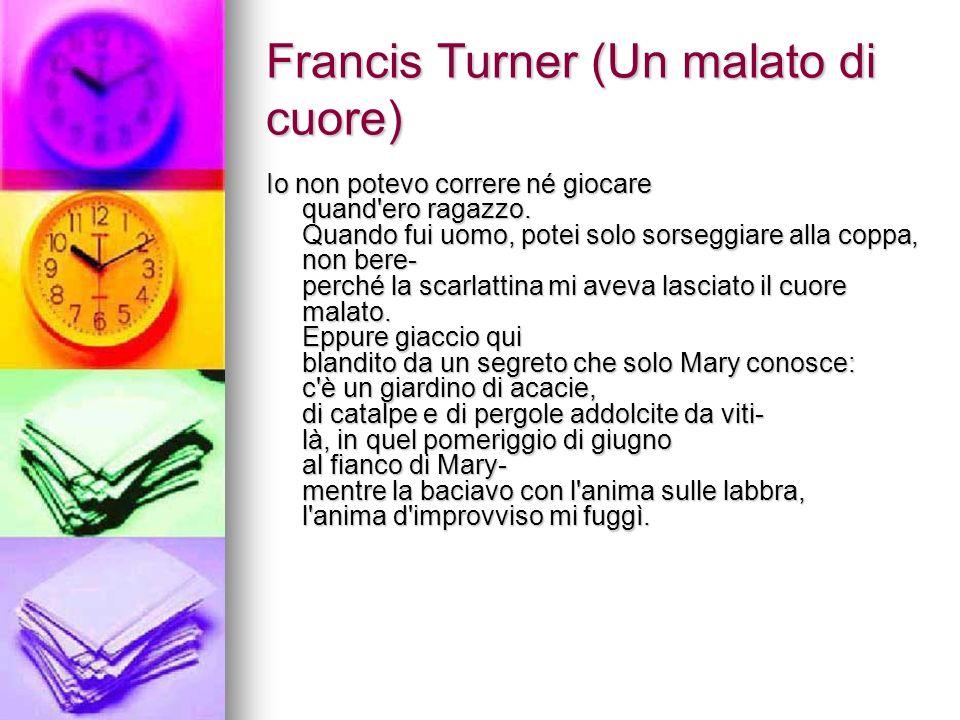 Francis Turner (Un malato di cuore) Io non potevo correre né giocare quand'ero ragazzo. Quando fui uomo, potei solo sorseggiare alla coppa, non bere-