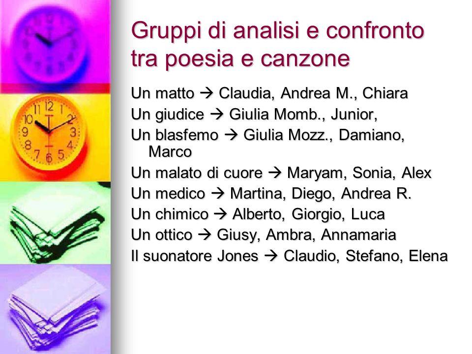 Gruppi di analisi e confronto tra poesia e canzone Un matto Claudia, Andrea M., Chiara Un giudice Giulia Momb., Junior, Un blasfemo Giulia Mozz., Dami