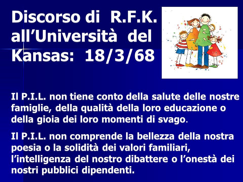 Discorso di R.F.K. allUniversità del Kansas: 18/3/68 Il P.I.L. non tiene conto della salute delle nostre famiglie, della qualità della loro educazione