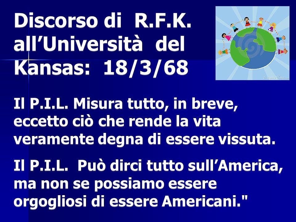 Discorso di R.F.K. allUniversità del Kansas: 18/3/68 Il P.I.L. Misura tutto, in breve, eccetto ciò che rende la vita veramente degna di essere vissuta