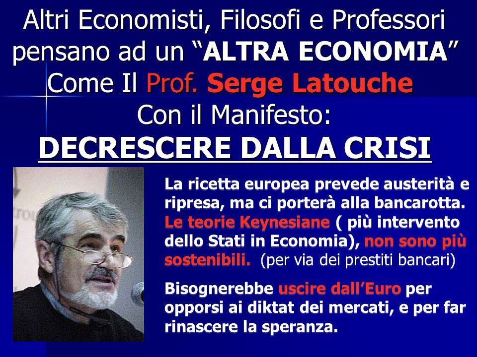 Altri Economisti, Filosofi e Professori pensano ad un ALTRA ECONOMIA Come Il Prof. Serge Latouche Con il Manifesto: DECRESCERE DALLA CRISI La ricetta