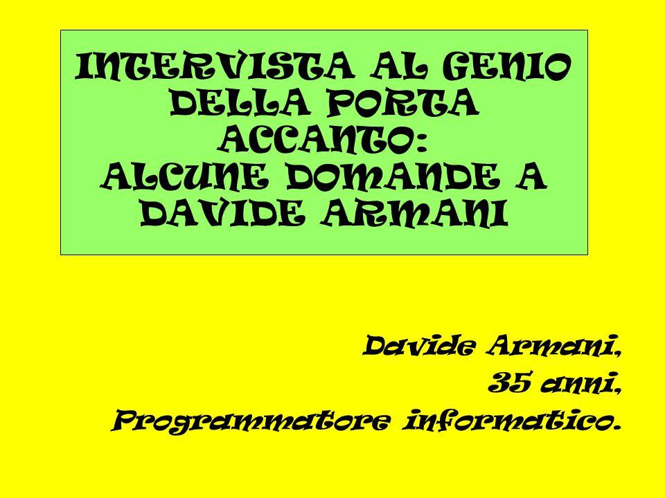 Davide Armani, 35 anni, Programmatore informatico. INTERVISTA AL GENIO DELLA PORTA ACCANTO: ALCUNE DOMANDE A DAVIDE ARMANI