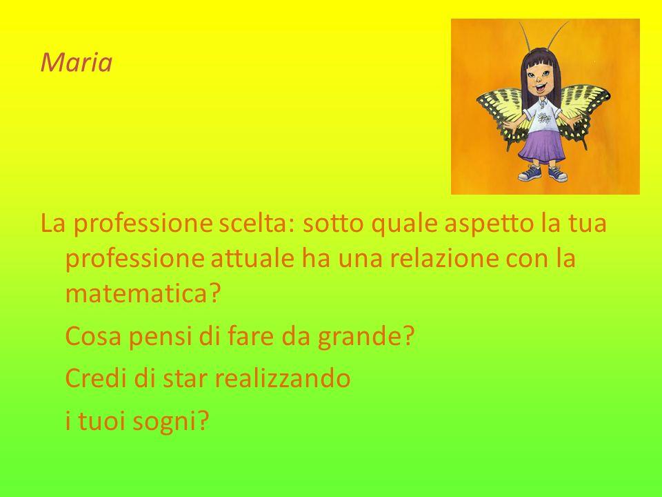 Maria La professione scelta: sotto quale aspetto la tua professione attuale ha una relazione con la matematica? Cosa pensi di fare da grande? Credi di