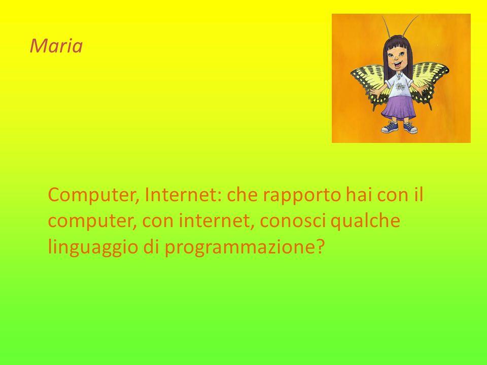 Maria Computer, Internet: che rapporto hai con il computer, con internet, conosci qualche linguaggio di programmazione?