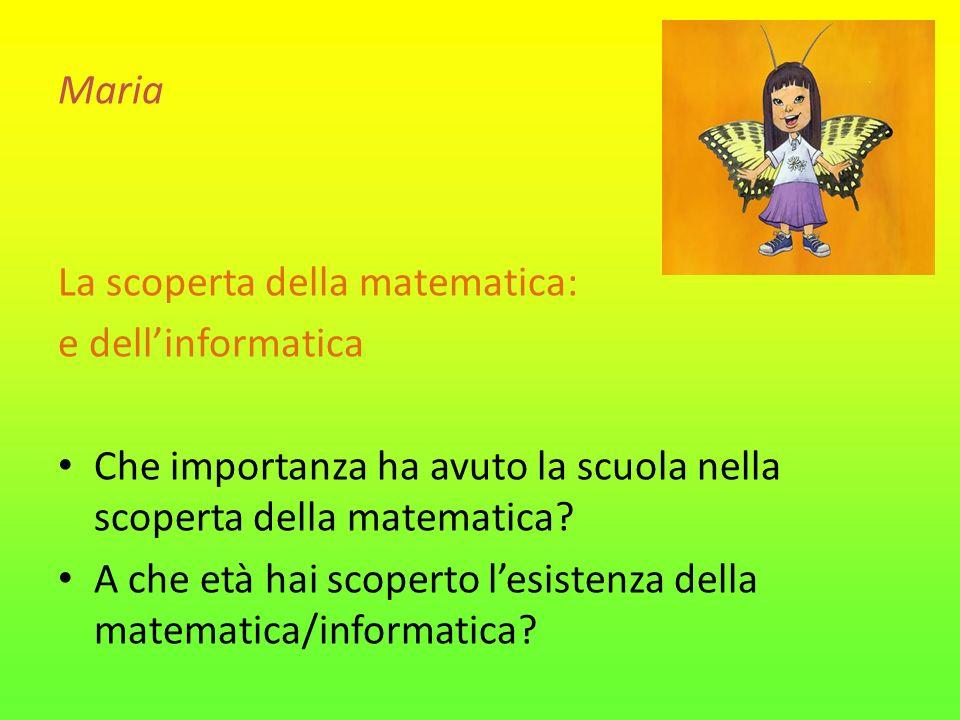 Maria La scoperta della matematica: e dellinformatica Che importanza ha avuto la scuola nella scoperta della matematica? A che età hai scoperto lesist
