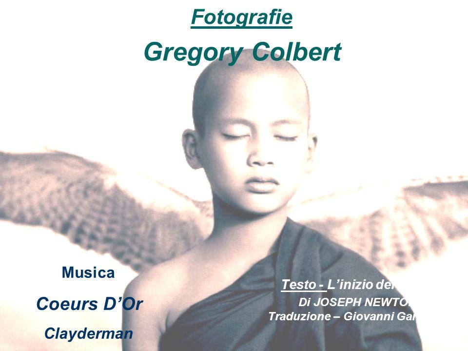 Testo - Linizio del vuoto Di JOSEPH NEWTON Traduzione – Giovanni Garibaldi Fotografie Gregory Colbert Musica Coeurs DOr Clayderman