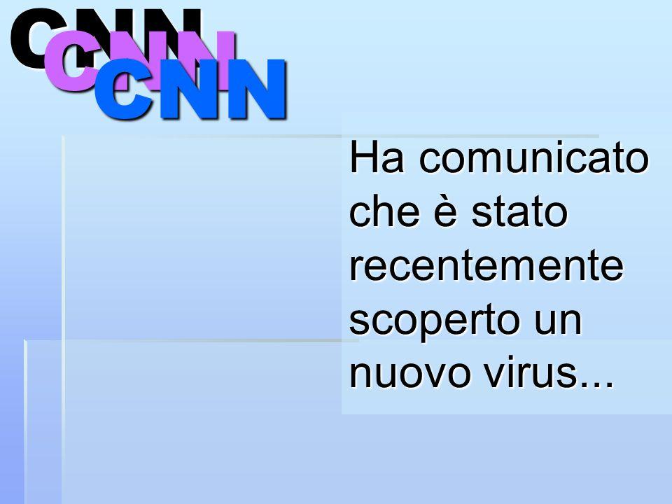 Ha comunicato che è stato recentemente scoperto un nuovo virus...CNNCNN CNN