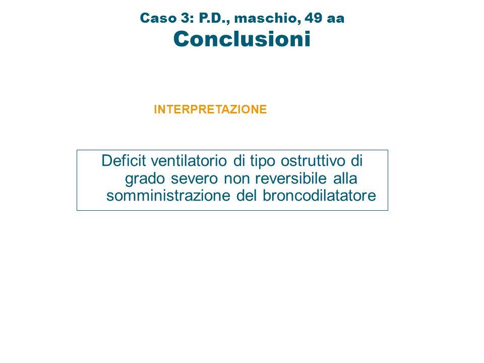 Deficit ventilatorio di tipo ostruttivo di grado severo non reversibile alla somministrazione del broncodilatatore INTERPRETAZIONE Caso 3: P.D., masch