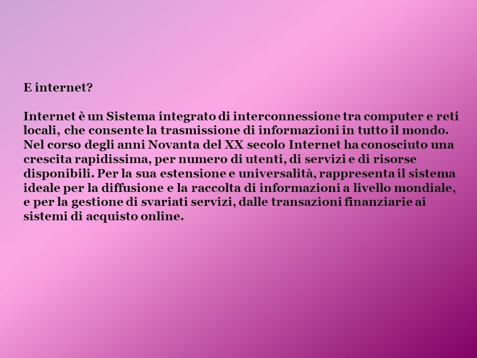 E internet? Internet è un Sistema integrato di interconnessione tra computer e reti locali, che consente la trasmissione di informazioni in tutto il m