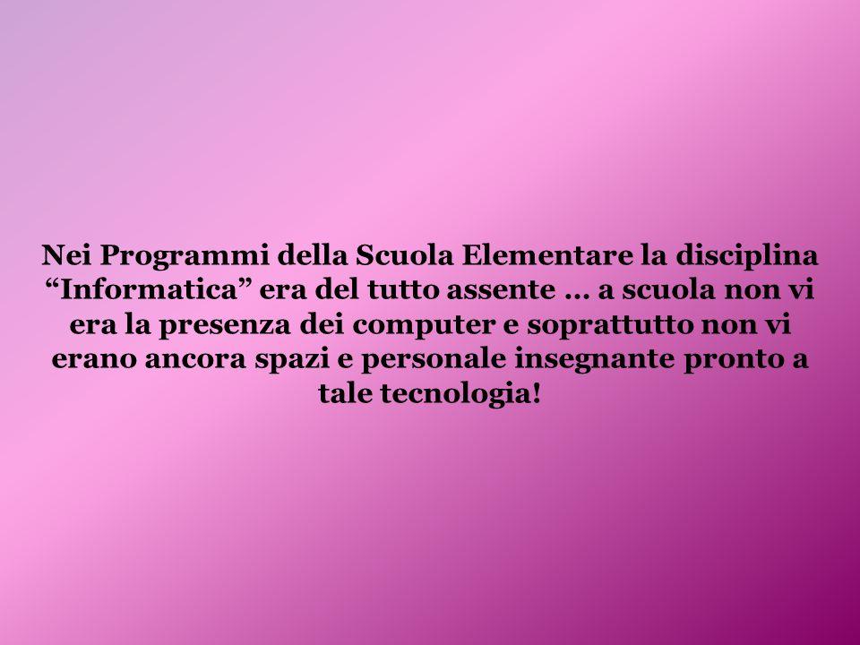 Nei Programmi della Scuola Elementare la disciplina Informatica era del tutto assente … a scuola non vi era la presenza dei computer e soprattutto non
