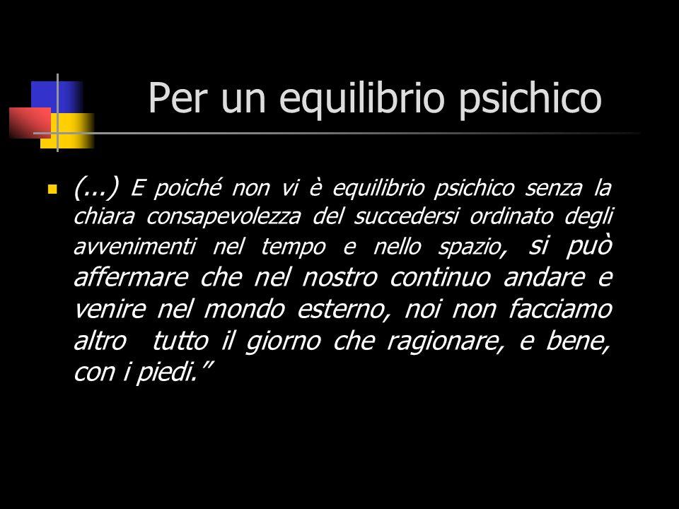 Per un equilibrio psichico (...) E poiché non vi è equilibrio psichico senza la chiara consapevolezza del succedersi ordinato degli avvenimenti nel te