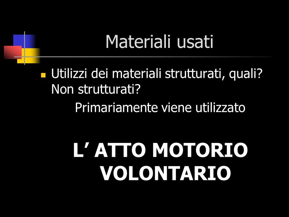 Materiali usati Utilizzi dei materiali strutturati, quali? Non strutturati? Primariamente viene utilizzato L ATTO MOTORIO VOLONTARIO