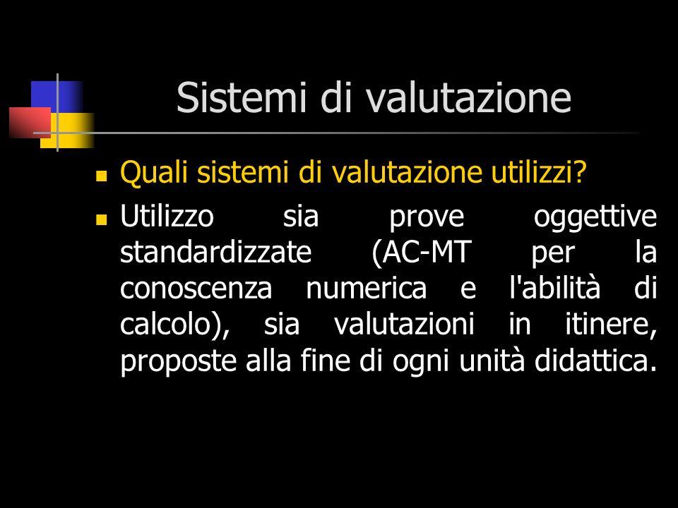 Sistemi di valutazione Quali sistemi di valutazione utilizzi? Utilizzo sia prove oggettive standardizzate (AC-MT per la conoscenza numerica e l'abilit