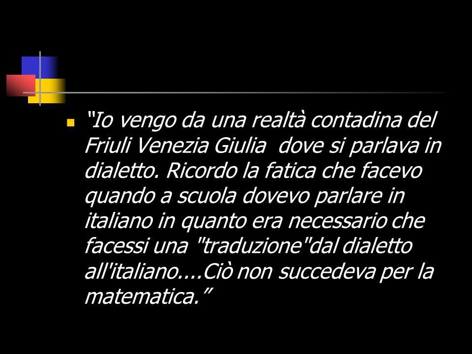 Io vengo da una realtà contadina del Friuli Venezia Giulia dove si parlava in dialetto. Ricordo la fatica che facevo quando a scuola dovevo parlare in