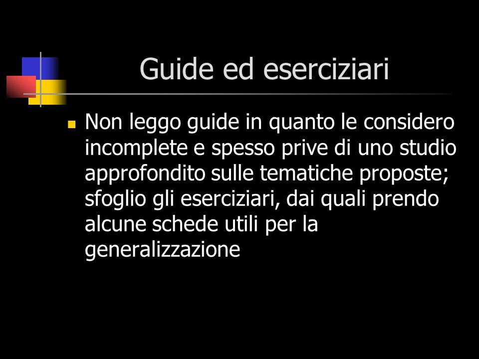 Guide ed eserciziari Non leggo guide in quanto le considero incomplete e spesso prive di uno studio approfondito sulle tematiche proposte; sfoglio gli