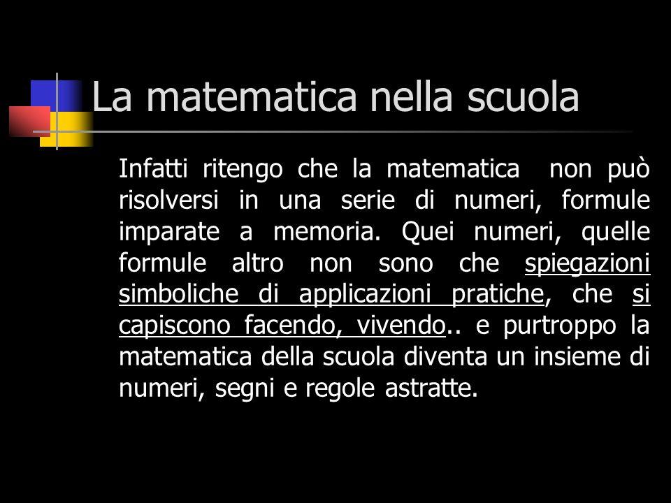 La matematica nella scuola Infatti ritengo che la matematica non può risolversi in una serie di numeri, formule imparate a memoria. Quei numeri, quell