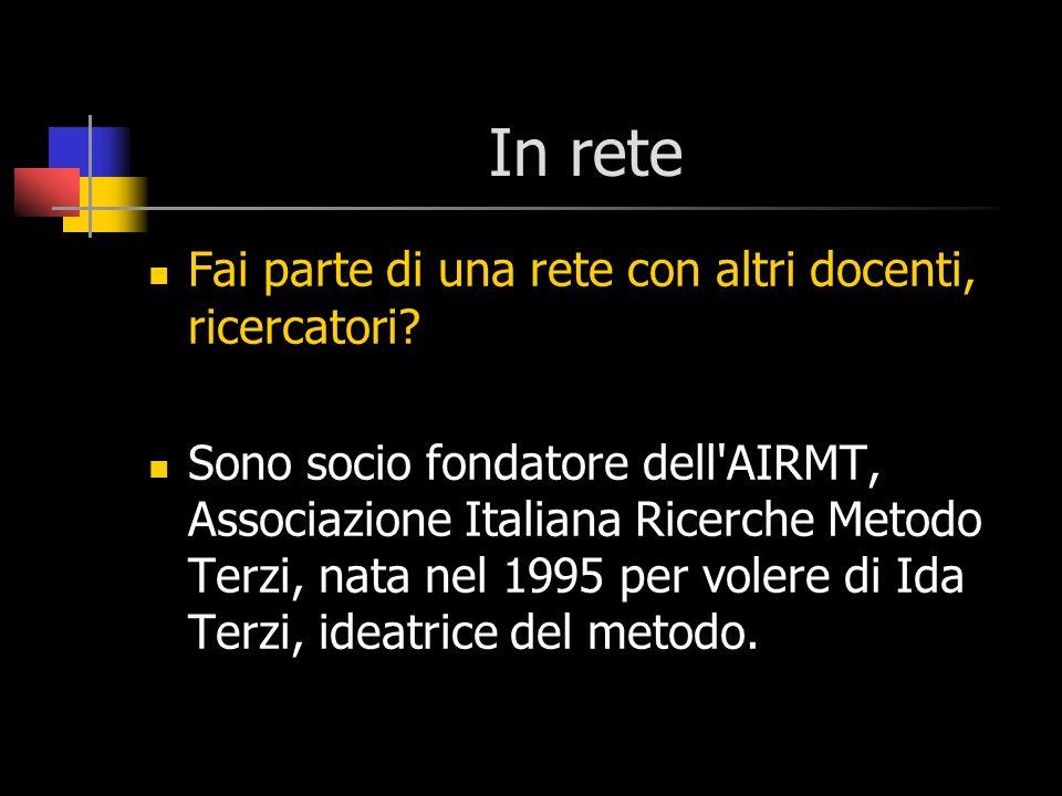 In rete Fai parte di una rete con altri docenti, ricercatori? Sono socio fondatore dell'AIRMT, Associazione Italiana Ricerche Metodo Terzi, nata nel 1