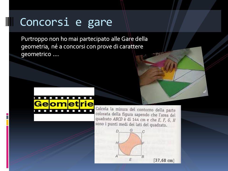 Purtroppo non ho mai partecipato alle Gare della geometria, né a concorsi con prove di carattere geometrico …. Concorsi e gare