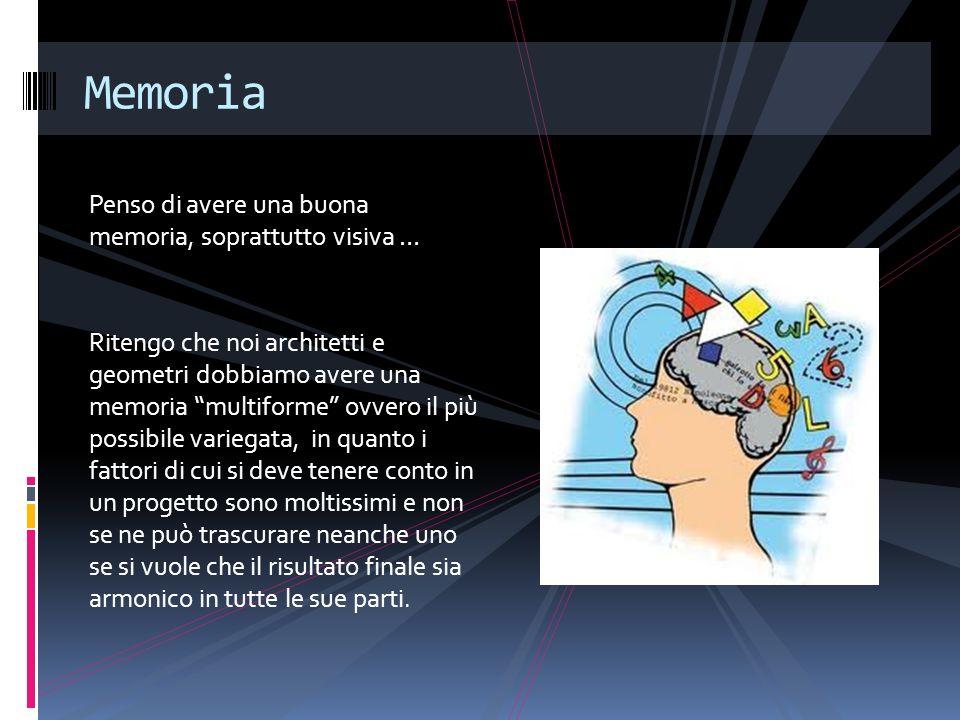 Penso di avere una buona memoria, soprattutto visiva … Ritengo che noi architetti e geometri dobbiamo avere una memoria multiforme ovvero il più possi