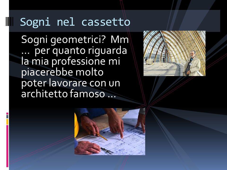Sogni geometrici? Mm … per quanto riguarda la mia professione mi piacerebbe molto poter lavorare con un architetto famoso … Sogni nel cassetto