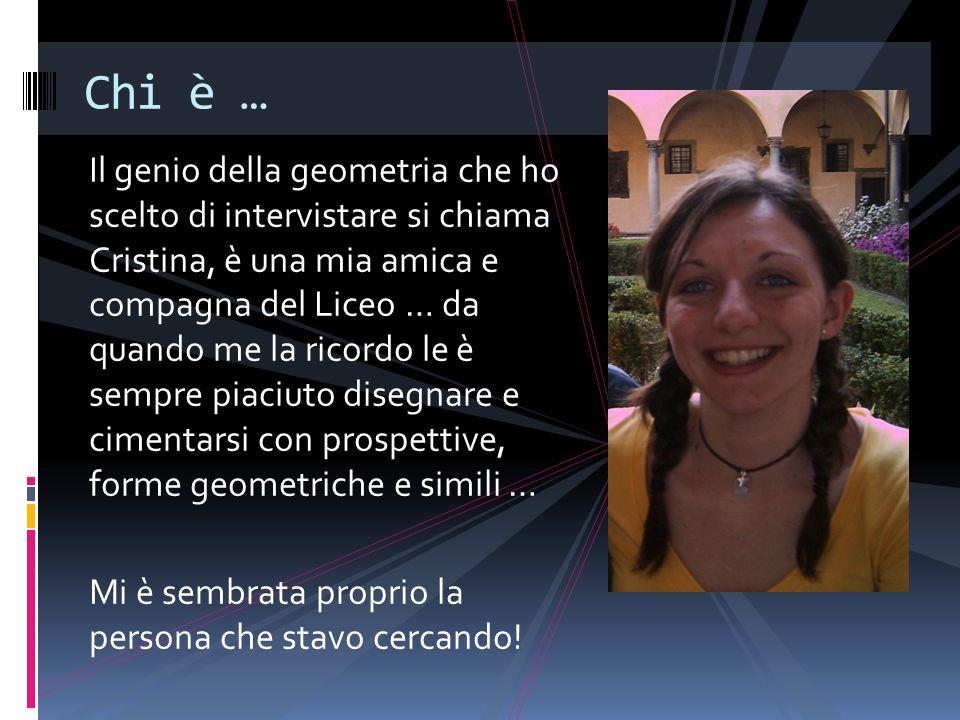 Il genio della geometria che ho scelto di intervistare si chiama Cristina, è una mia amica e compagna del Liceo … da quando me la ricordo le è sempre