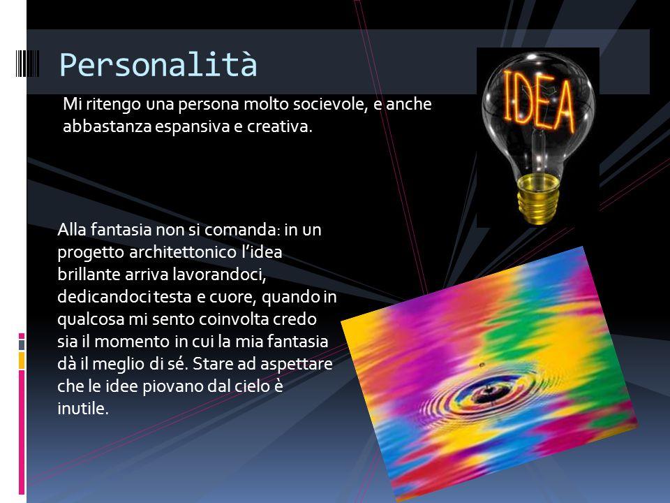 Mi ritengo una persona molto socievole, e anche abbastanza espansiva e creativa. Personalità Alla fantasia non si comanda: in un progetto architettoni