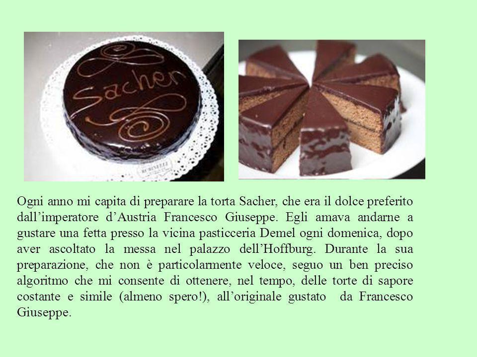 Ogni anno mi capita di preparare la torta Sacher, che era il dolce preferito dallimperatore dAustria Francesco Giuseppe. Egli amava andarne a gustare