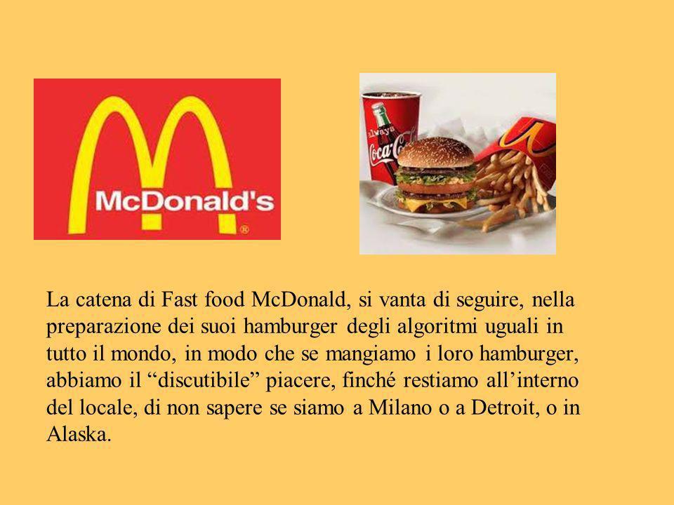 La catena di Fast food McDonald, si vanta di seguire, nella preparazione dei suoi hamburger degli algoritmi uguali in tutto il mondo, in modo che se m