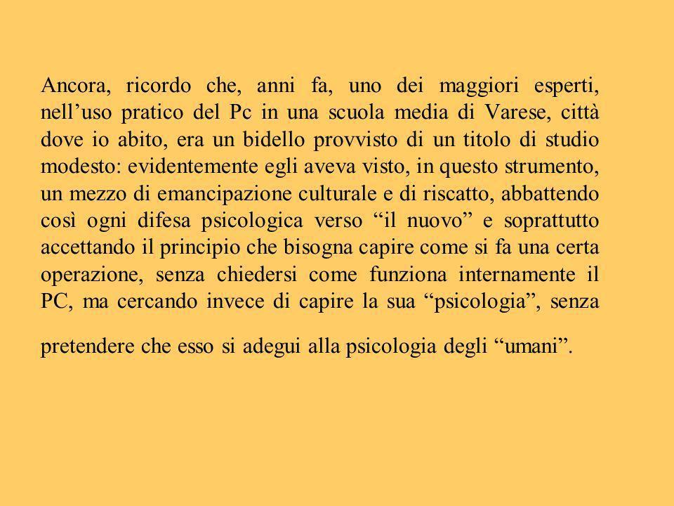 Ancora, ricordo che, anni fa, uno dei maggiori esperti, nelluso pratico del Pc in una scuola media di Varese, città dove io abito, era un bidello prov