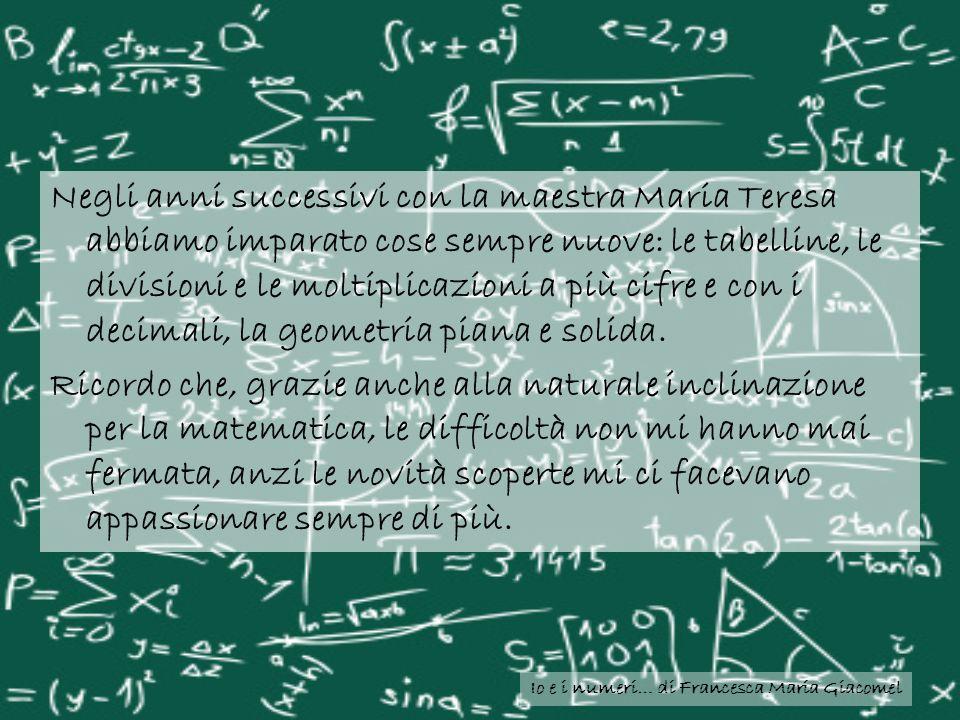 Io e i numeri… di Francesca Maria Giacomel Negli anni successivi con la maestra Maria Teresa abbiamo imparato cose sempre nuove: le tabelline, le divi