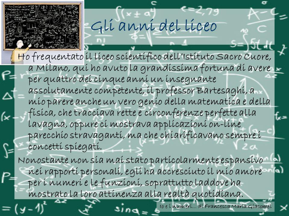Io e i numeri… di Francesca Maria Giacomel Gli anni del liceo Ho frequentato il liceo scientifico dellIstituto Sacro Cuore, a Milano, qui ho avuto la