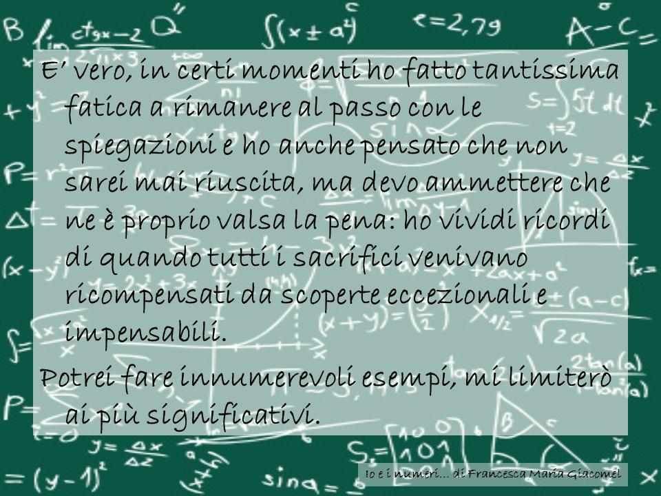 Io e i numeri… di Francesca Maria Giacomel E vero, in certi momenti ho fatto tantissima fatica a rimanere al passo con le spiegazioni e ho anche pensa