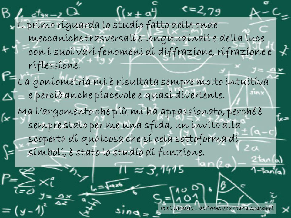 Io e i numeri… di Francesca Maria Giacomel Il primo riguarda lo studio fatto delle onde meccaniche trasversali e longitudinali e della luce con i suoi