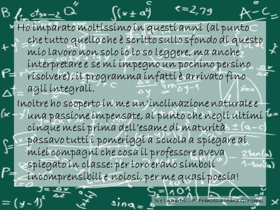 Io e i numeri… di Francesca Maria Giacomel Ho imparato moltissimo in questi anni (al punto che tutto quello che è scritto sullo sfondo di questo mio l