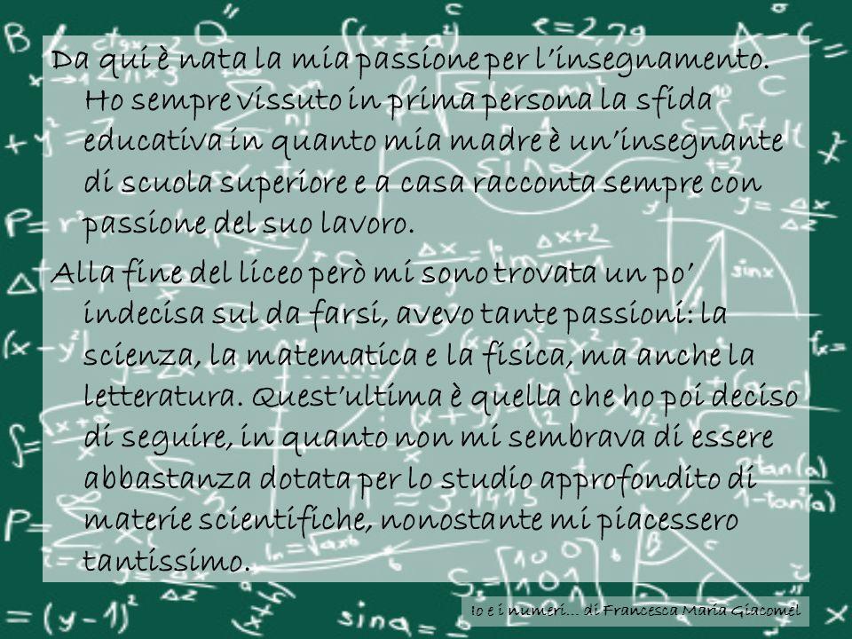 Io e i numeri… di Francesca Maria Giacomel Da qui è nata la mia passione per linsegnamento. Ho sempre vissuto in prima persona la sfida educativa in q