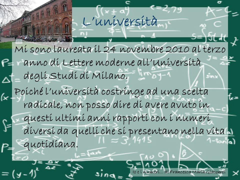 Io e i numeri… di Francesca Maria Giacomel Luniversità Mi sono laureata il 24 novembre 2010 al terzo anno di Lettere moderne allUniversità degli Studi