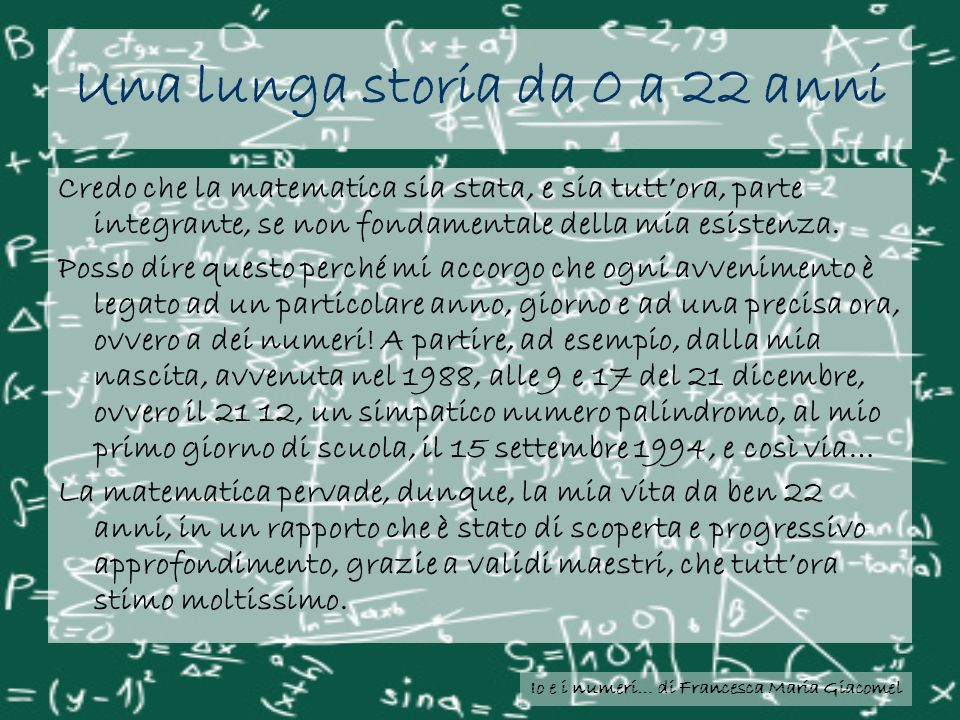 Una lunga storia da 0 a 22 anni Credo che la matematica sia stata, e sia tuttora, parte integrante, se non fondamentale della mia esistenza. Posso dir