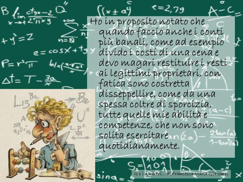 Io e i numeri… di Francesca Maria Giacomel Ho in proposito notato che quando faccio anche i conti più banali, come ad esempio divido i costi di una ce