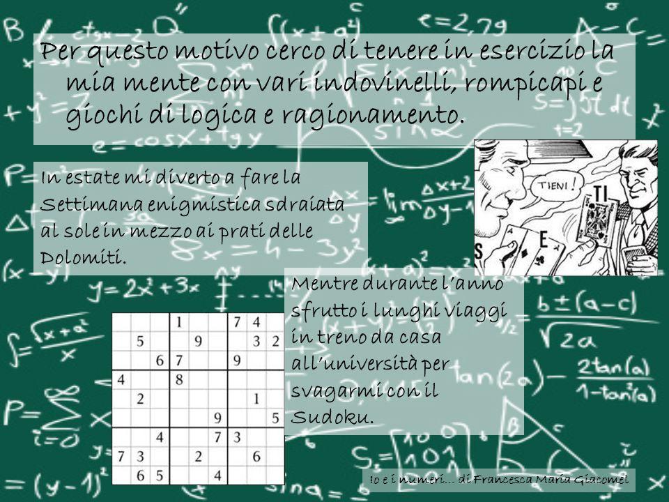 Io e i numeri… di Francesca Maria Giacomel Per questo motivo cerco di tenere in esercizio la mia mente con vari indovinelli, rompicapi e giochi di log
