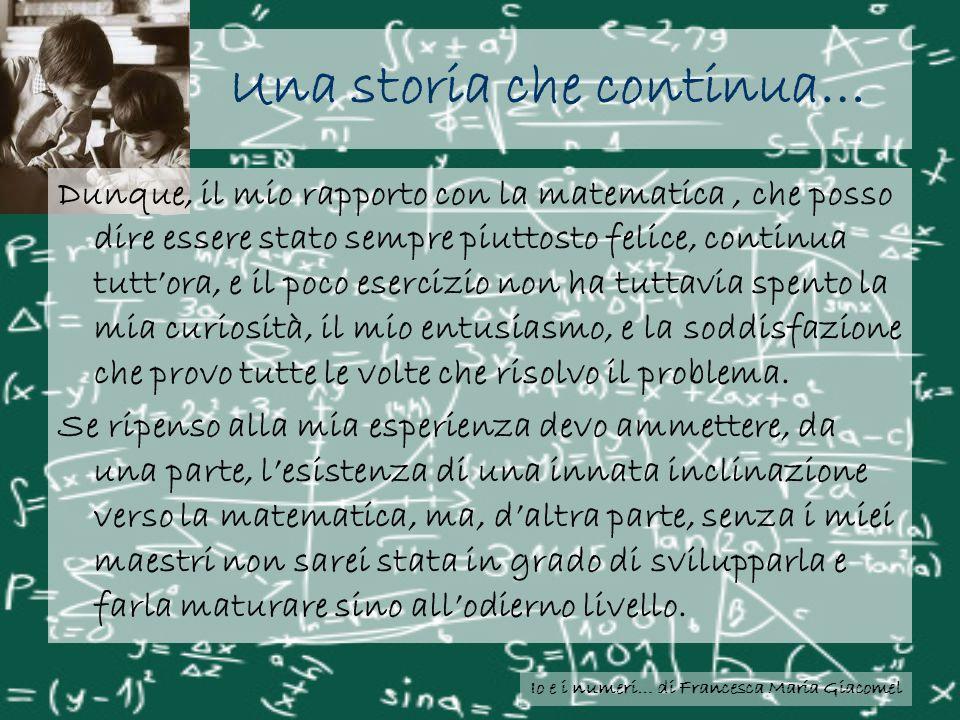 Io e i numeri… di Francesca Maria Giacomel Una storia che continua… Dunque, il mio rapporto con la matematica, che posso dire essere stato sempre piut