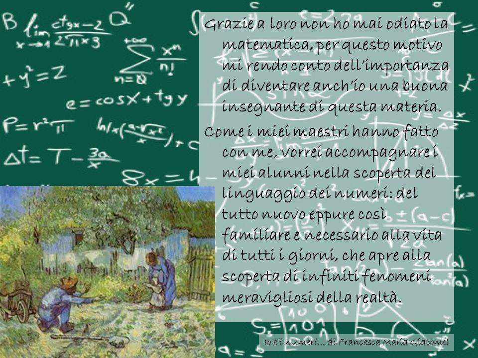 Io e i numeri… di Francesca Maria Giacomel Grazie a loro non ho mai odiato la matematica, per questo motivo mi rendo conto dellimportanza di diventare