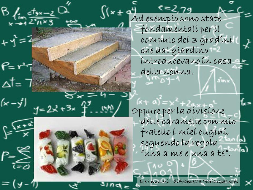 Io e i numeri… di Francesca Maria Giacomel Ad esempio sono state fondamentali per il computo dei 3 gradini che dal giardino introducevano in casa dell